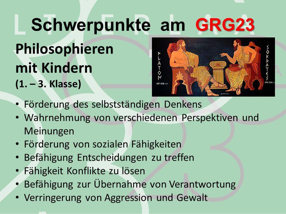 GRG23 Schwerpunkte am GRG23 Philosophieren mit Kindern (1. – 3. Klasse) Förderung des selbstständigen Denkens Wahrnehmung von verschiedenen Perspektiv