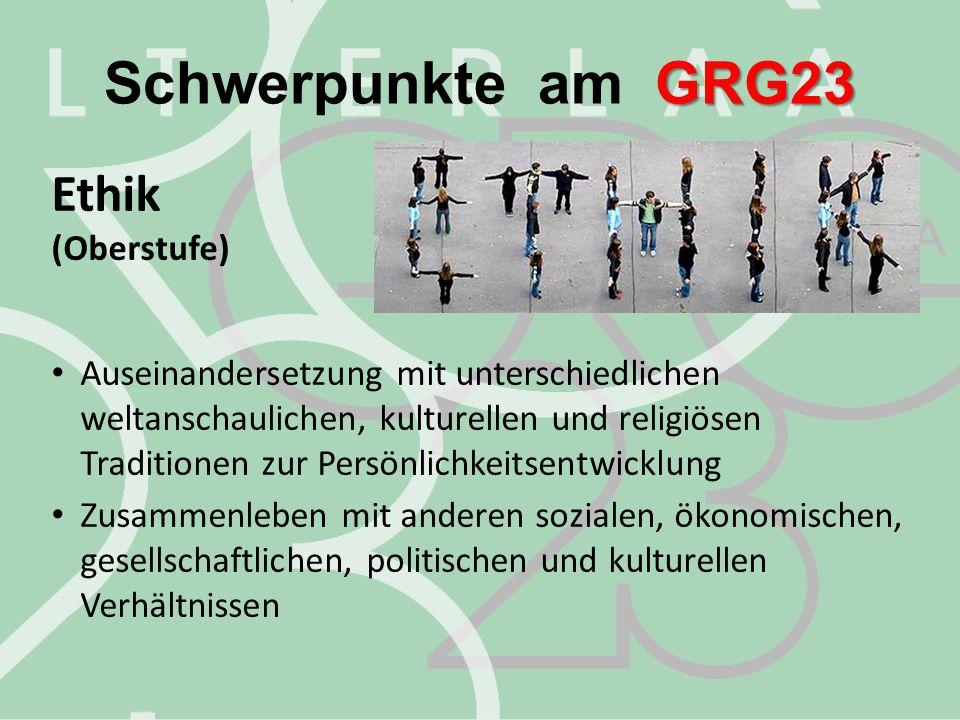 GRG23 Schwerpunkte am GRG23 Ethik (Oberstufe) Auseinandersetzung mit unterschiedlichen weltanschaulichen, kulturellen und religiösen Traditionen zur P