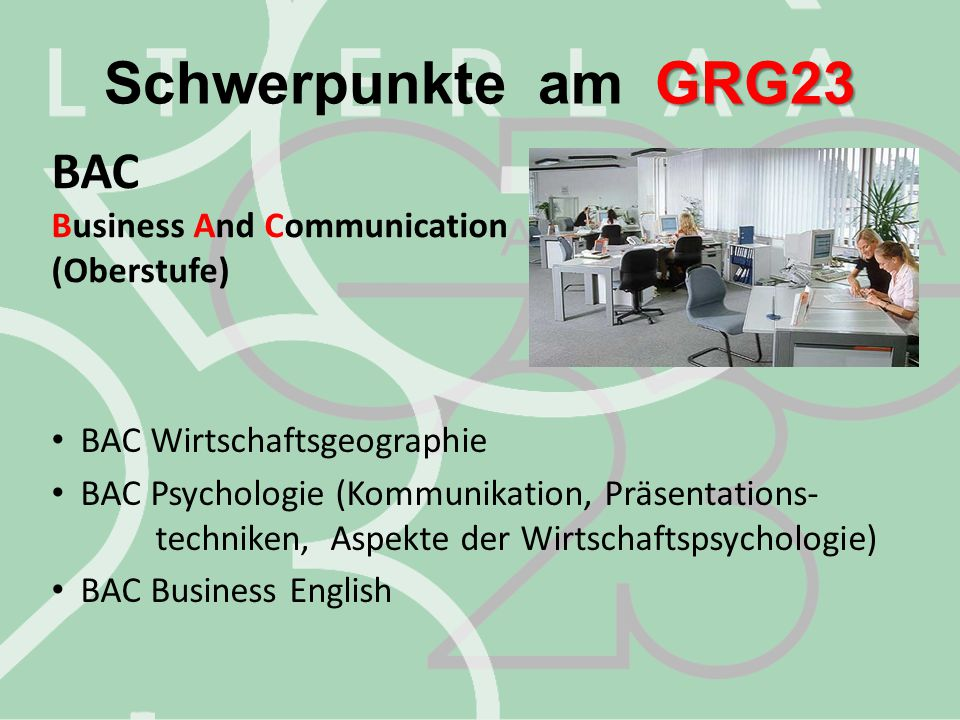 GRG23 Schwerpunkte am GRG23 BAC Business And Communication (Oberstufe) BAC Wirtschaftsgeographie BAC Psychologie (Kommunikation, Präsentations- techni