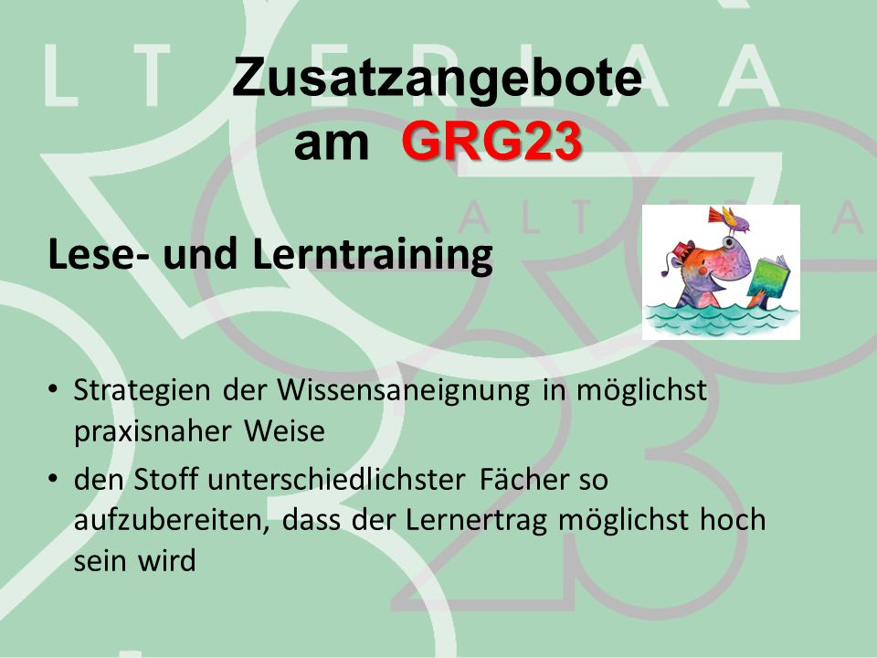 Zusatzangebote GRG23 am GRG23 Lese- und Lerntraining Strategien der Wissensaneignung in möglichst praxisnaher Weise den Stoff unterschiedlichster Fäch