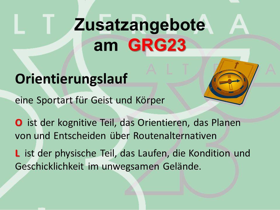 Zusatzangebote GRG23 am GRG23 Orientierungslauf eine Sportart für Geist und Körper O O ist der kognitive Teil, das Orientieren, das Planen von und Ent