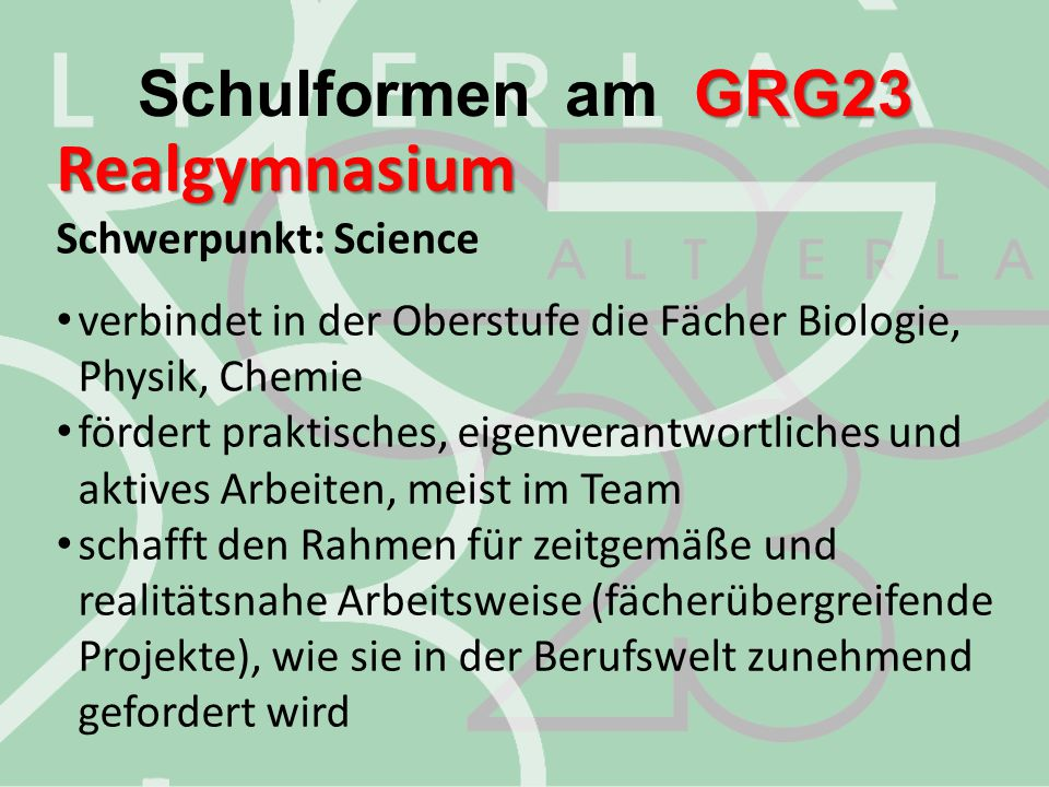 Realgymnasium Realgymnasium Schwerpunkt: Science verbindet in der Oberstufe die Fächer Biologie, Physik, Chemie fördert praktisches, eigenverantwortli