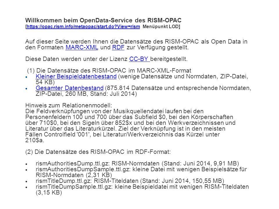 Willkommen beim OpenData-Service des RISM-OPAC [https://opac.rism.info/metaopac/start.do?View=rism Menüpunkt LOD]https://opac.rism.info/metaopac/start.do?View=rism Auf dieser Seite werden Ihnen die Datensätze des RISM-OPAC als Open Data in den Formaten MARC-XML und RDF zur Verfügung gestellt.MARC-XMLRDF Diese Daten werden unter der Lizenz CC-BY bereitgestellt.CC-BY (1) Die Datensätze des RISM-OPAC im MARC-XML-Format  Kleiner Beispieldatenbestand (wenige Datensätze und Normdaten, ZIP-Datei, 54 KB) Kleiner Beispieldatenbestand  Gesamter Datenbestand (875.814 Datensätze und entsprechende Normdaten, ZIP-Datei, 260 MB, Stand: Juli 2014) Gesamter Datenbestand Hinweis zum Relationenmodell: Die Feldverknüpfungen von der Musikquellendatei laufen bei den Personenfeldern 100 und 700 über das Subfield $0, bei den Körperschaften über 710$0, bei den Sigeln über 852$x und bei den Werkverzeichnissen und Literatur über das Literaturkürzel.