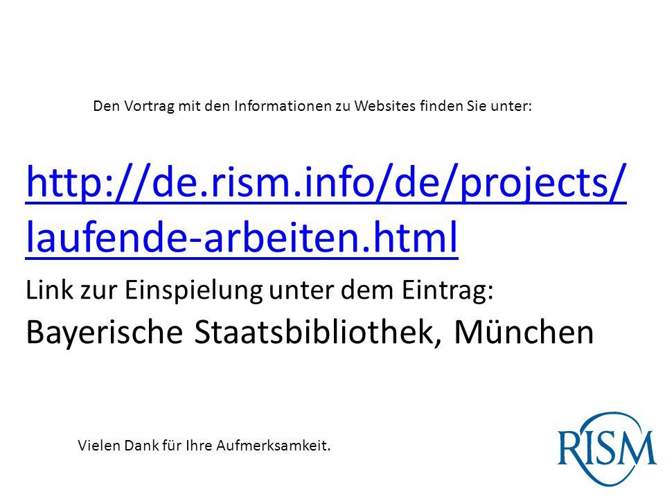 Den Vortrag mit den Informationen zu Websites finden Sie unter: http://de.rism.info/de/projects/ laufende-arbeiten.html Link zur Einspielung unter dem Eintrag: Bayerische Staatsbibliothek, München Vielen Dank für Ihre Aufmerksamkeit.