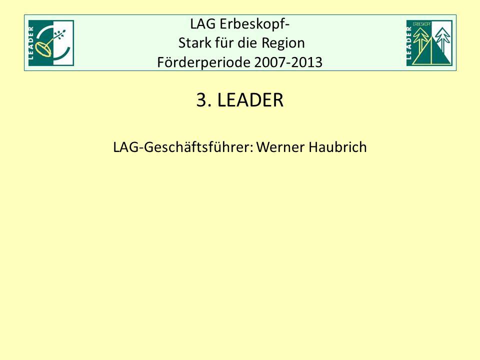 LAG Erbeskopf- Stark für die Region Förderperiode 2007-2013 3. LEADER LAG-Geschäftsführer: Werner Haubrich