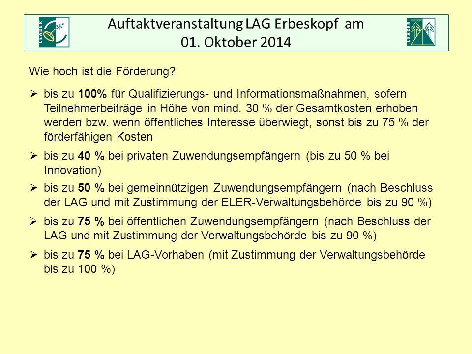Auftaktveranstaltung LAG Erbeskopf am 01. Oktober 2014 Wie hoch ist die Förderung?  bis zu 100% für Qualifizierungs- und Informationsmaßnahmen, sofer