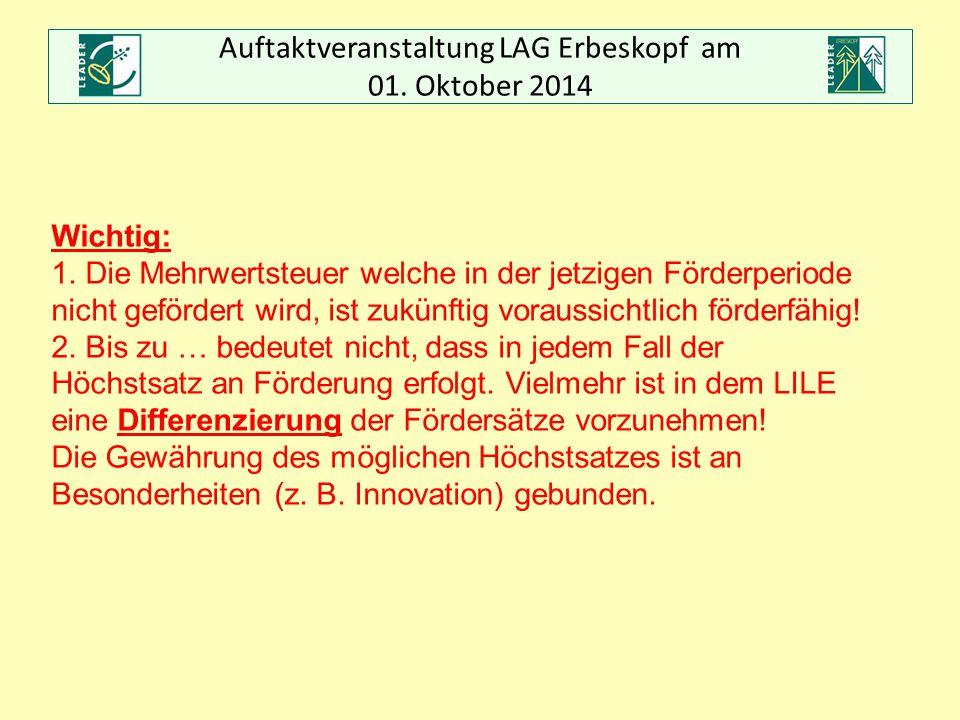 Auftaktveranstaltung LAG Erbeskopf am 01. Oktober 2014 Wichtig: 1. Die Mehrwertsteuer welche in der jetzigen Förderperiode nicht gefördert wird, ist z