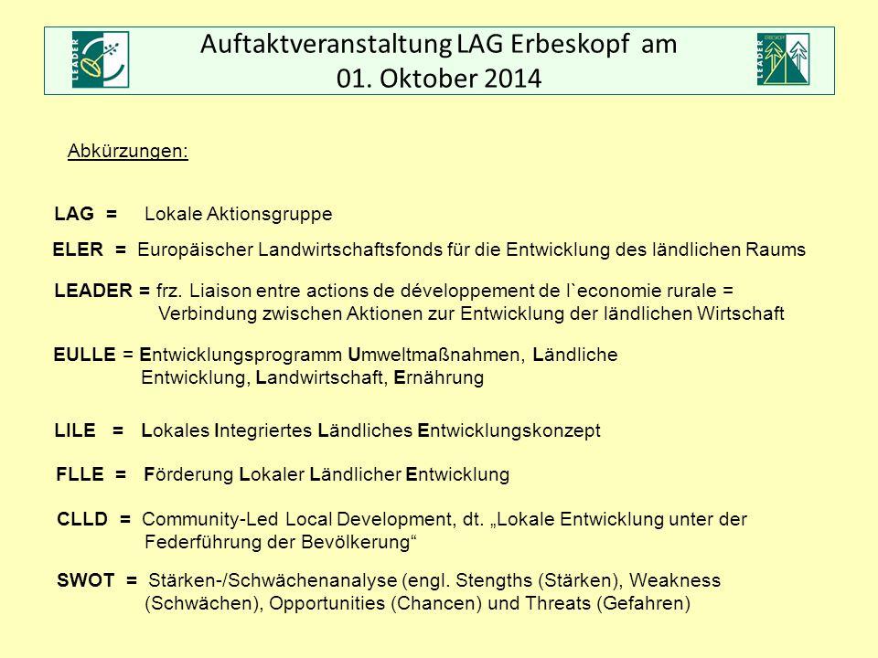 Auftaktveranstaltung LAG Erbeskopf am 01. Oktober 2014 Abkürzungen: LAG = Lokale Aktionsgruppe ELER = Europäischer Landwirtschaftsfonds für die Entwic