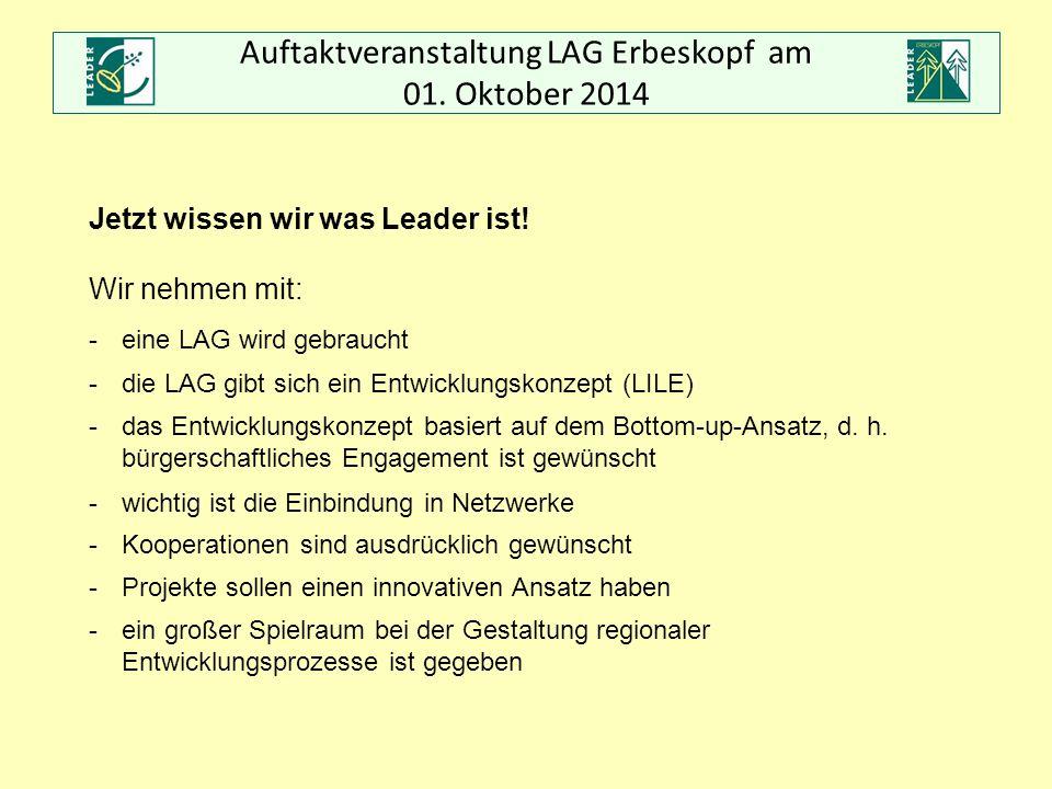 Auftaktveranstaltung LAG Erbeskopf am 01. Oktober 2014 Jetzt wissen wir was Leader ist! Wir nehmen mit: -eine LAG wird gebraucht -die LAG gibt sich ei
