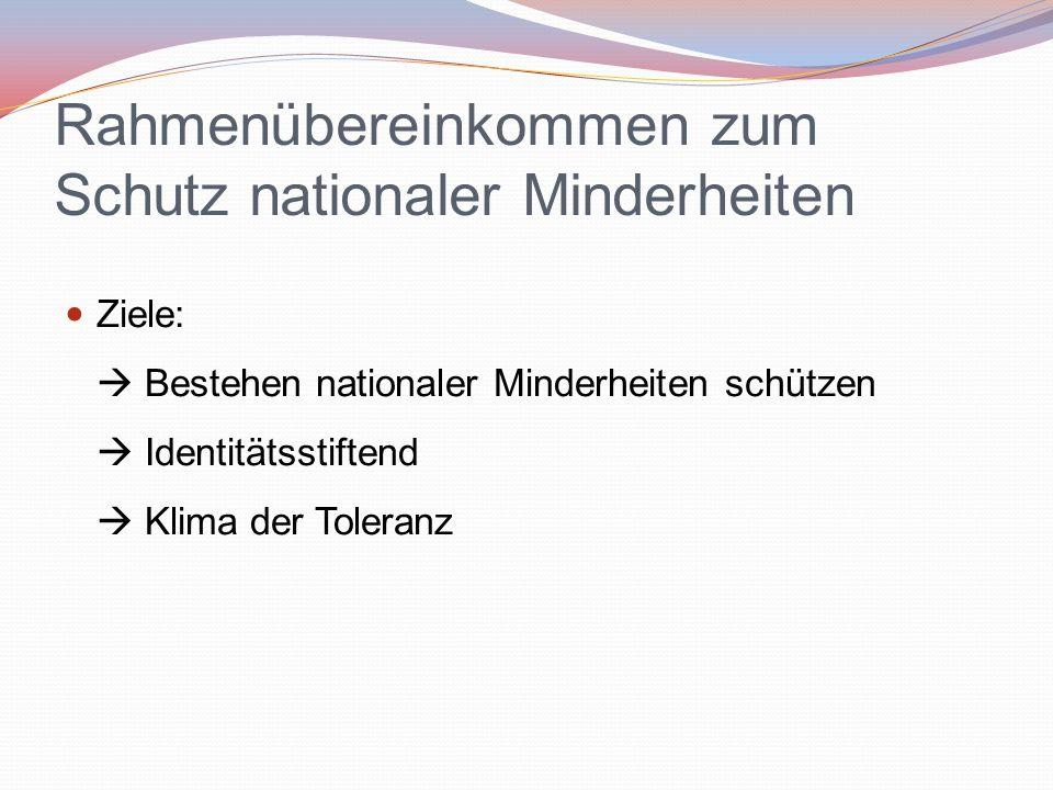 Rahmenübereinkommen zum Schutz nationaler Minderheiten Ziele:  Bestehen nationaler Minderheiten schützen  Identitätsstiftend  Klima der Toleranz