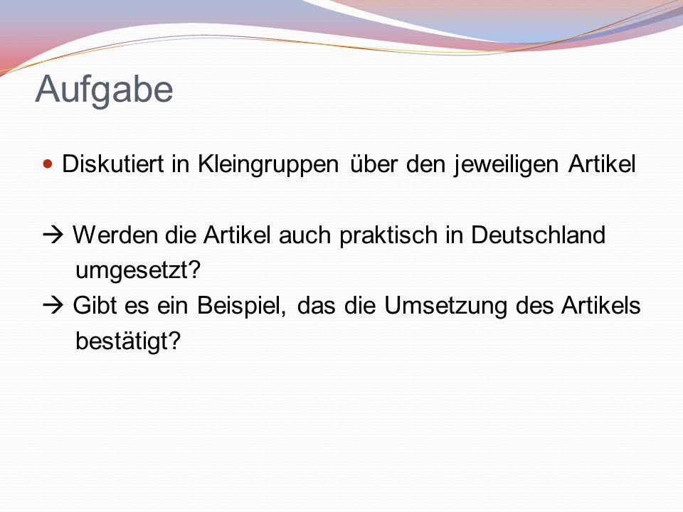 Aufgabe Diskutiert in Kleingruppen über den jeweiligen Artikel  Werden die Artikel auch praktisch in Deutschland umgesetzt?  Gibt es ein Beispiel, d