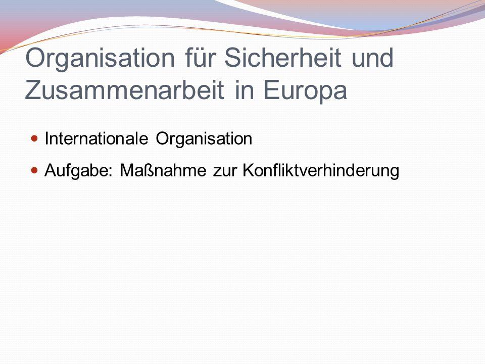 Organisation für Sicherheit und Zusammenarbeit in Europa Internationale Organisation Aufgabe: Maßnahme zur Konfliktverhinderung