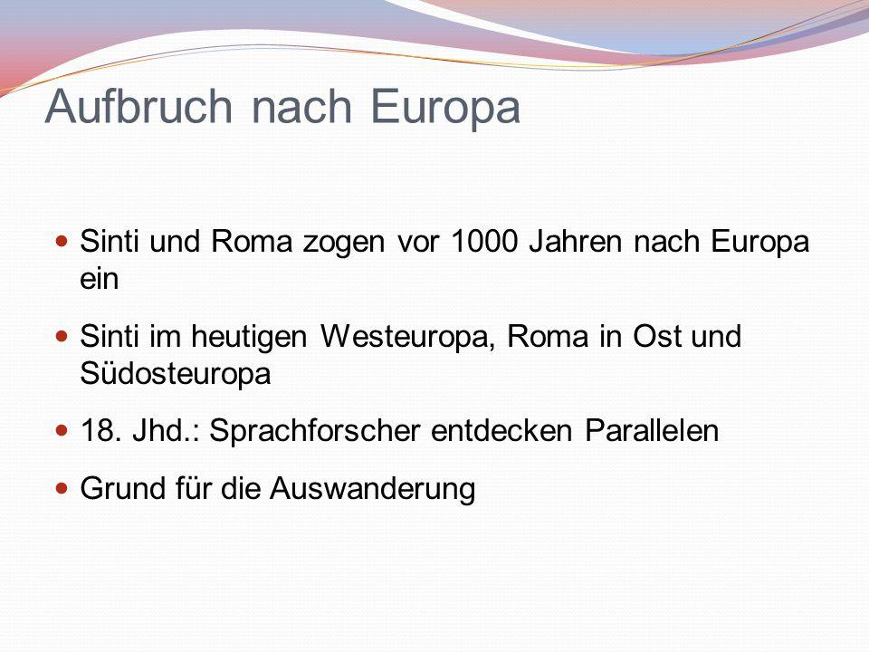 Aufbruch nach Europa Sinti und Roma zogen vor 1000 Jahren nach Europa ein Sinti im heutigen Westeuropa, Roma in Ost und Südosteuropa 18. Jhd.: Sprachf