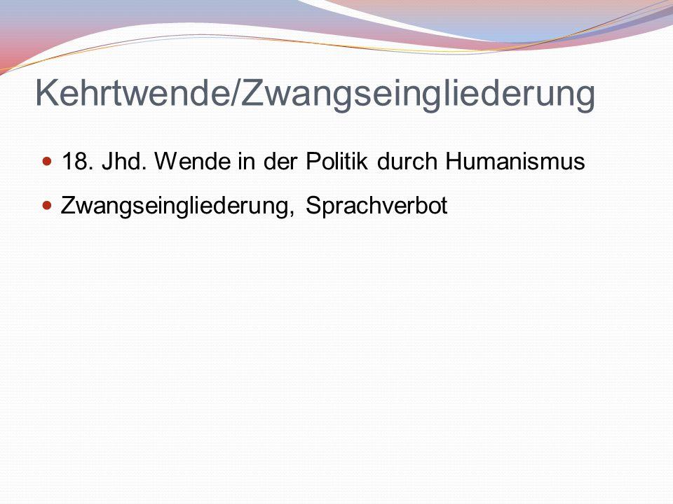 Kehrtwende/Zwangseingliederung 18. Jhd. Wende in der Politik durch Humanismus Zwangseingliederung, Sprachverbot