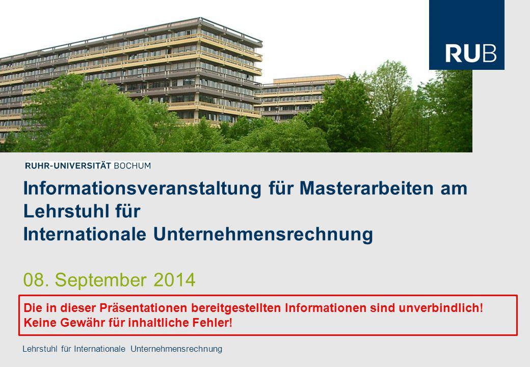 Informationsveranstaltung für Masterarbeiten am Lehrstuhl für Internationale Unternehmensrechnung 08. September 2014 Lehrstuhl für Internationale Unte