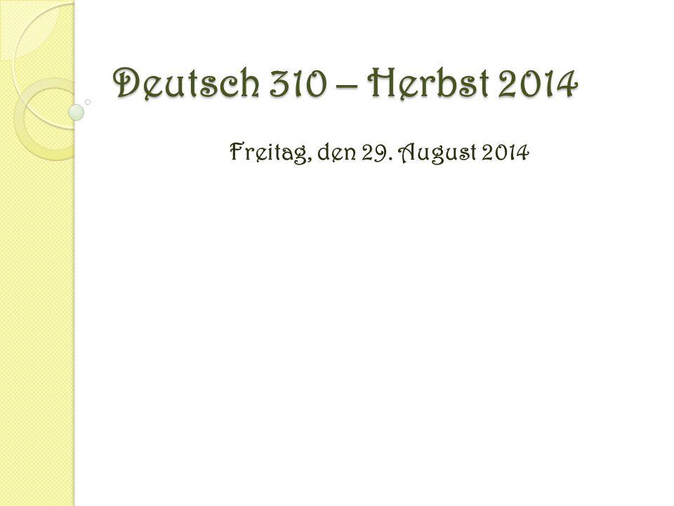 Deutsch 310 – Herbst 2014 Freitag, den 29. August 2014