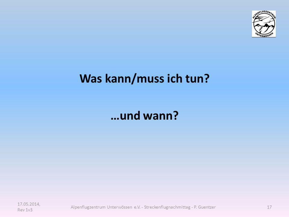 Was kann/muss ich tun? …und wann? 17.05.2014, Rev 1v3 Alpenflugzentrum Unterwössen e.V. - Streckenflugnachmittag - P. Guentzer17