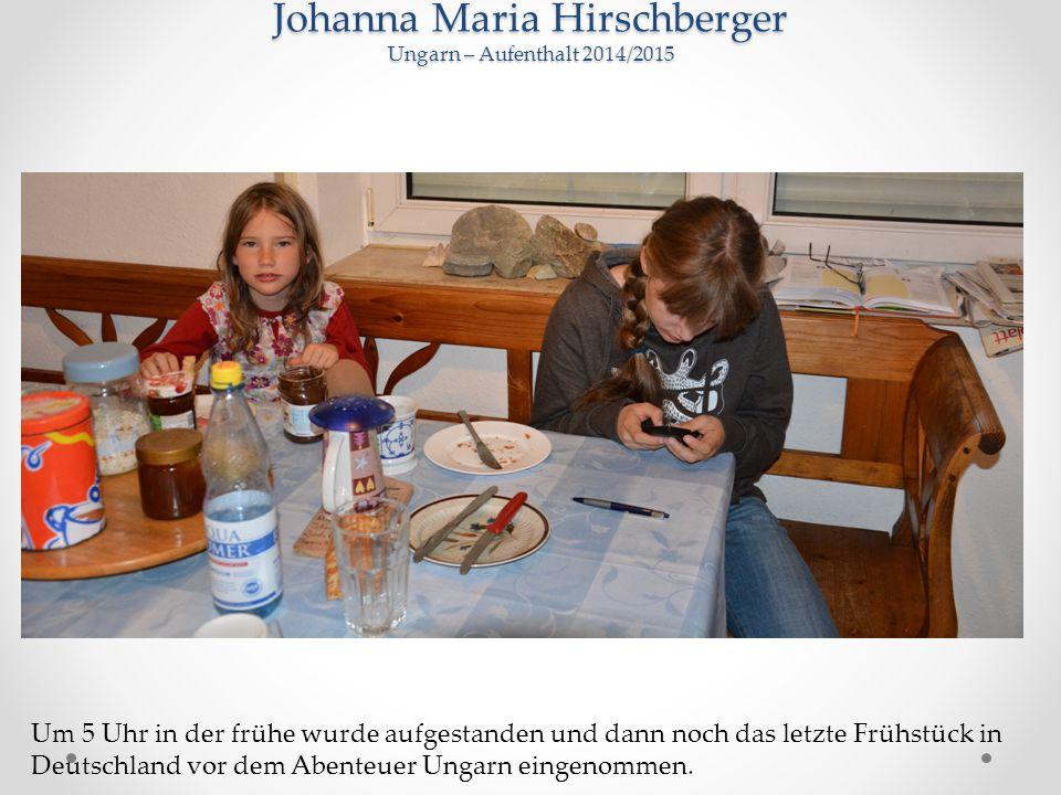 Johanna Maria Hirschberger Ungarn – Aufenthalt 2014/2015 Um 5 Uhr in der frühe wurde aufgestanden und dann noch das letzte Frühstück in Deutschland vor dem Abenteuer Ungarn eingenommen.