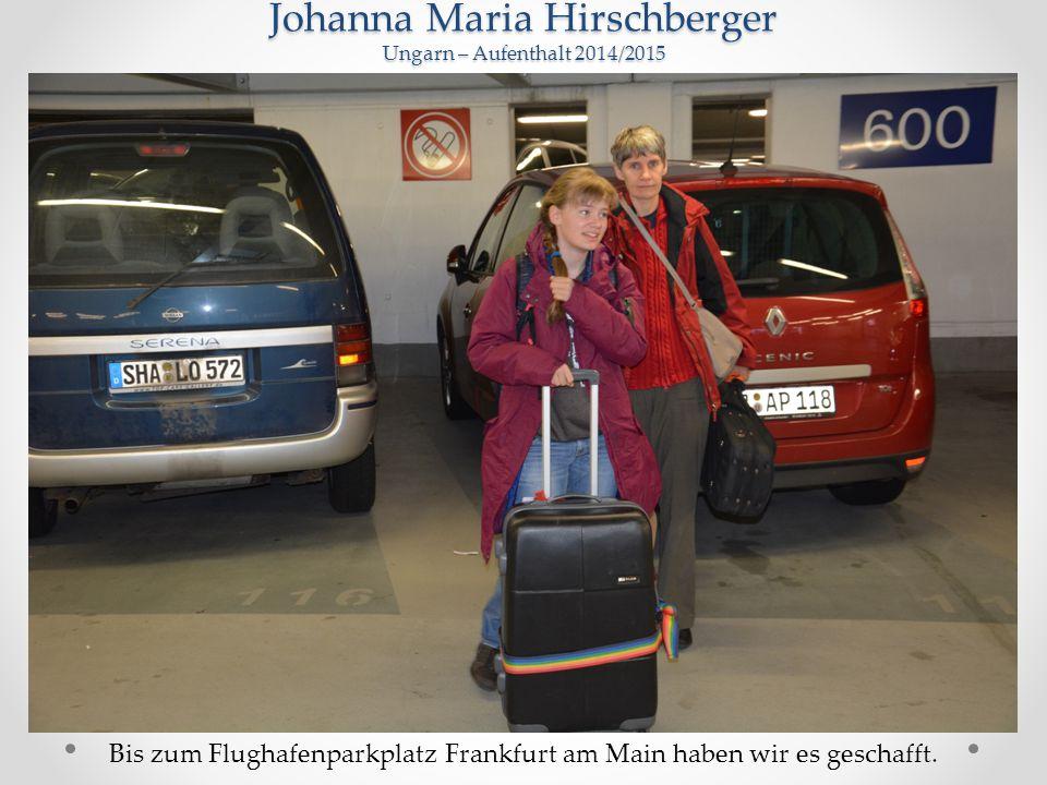 Johanna Maria Hirschberger Ungarn – Aufenthalt 2014/2015 Bis zum Flughafenparkplatz Frankfurt am Main haben wir es geschafft.