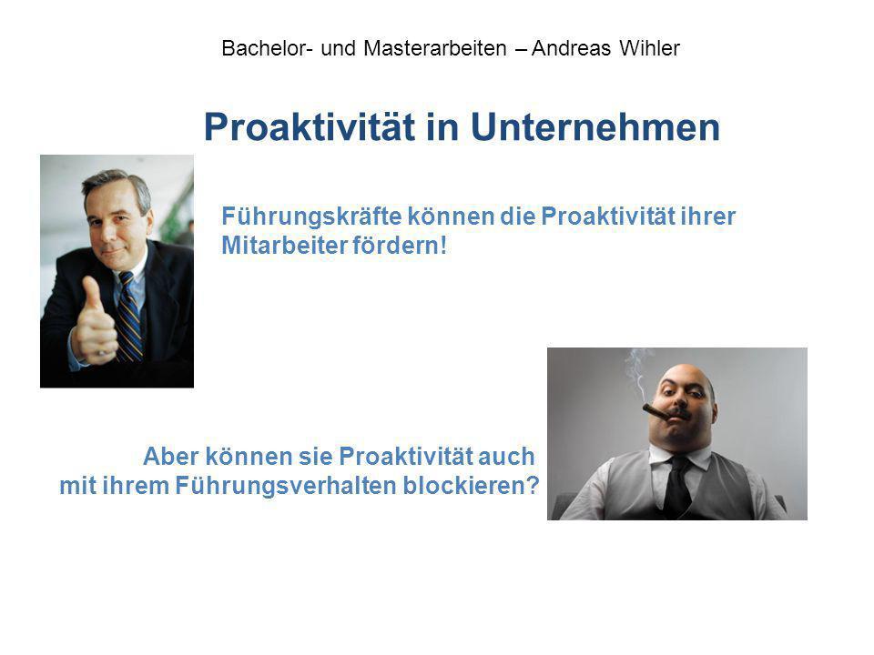 Bachelor- und Masterarbeiten – Andreas Wihler Proaktivität in Unternehmen Führungskräfte können die Proaktivität ihrer Mitarbeiter fördern! Aber könne
