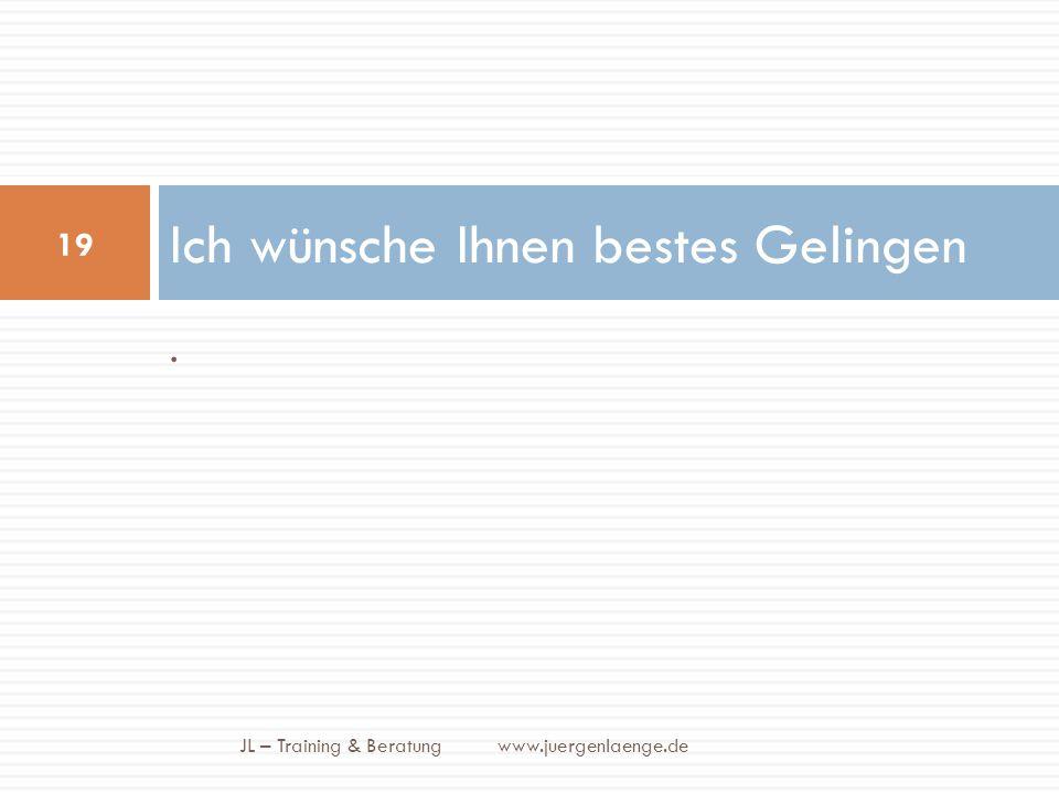 . Ich wünsche Ihnen bestes Gelingen JL – Training & Beratung www.juergenlaenge.de 19