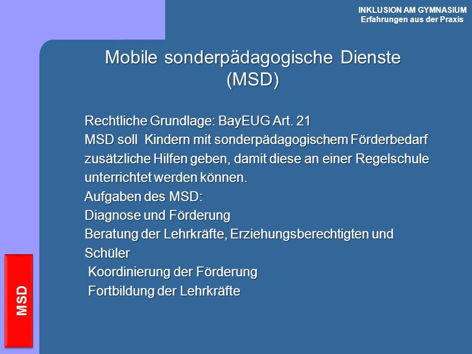 INKLUSION AM GYMNASIUM Erfahrungen aus der Praxis MSD Mobile sonderpädagogische Dienste (MSD) Rechtliche Grundlage: BayEUG Art. 21 MSD soll Kindern mi