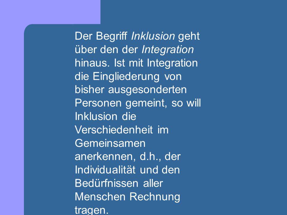 Der Begriff Inklusion geht über den der Integration hinaus. Ist mit Integration die Eingliederung von bisher ausgesonderten Personen gemeint, so will