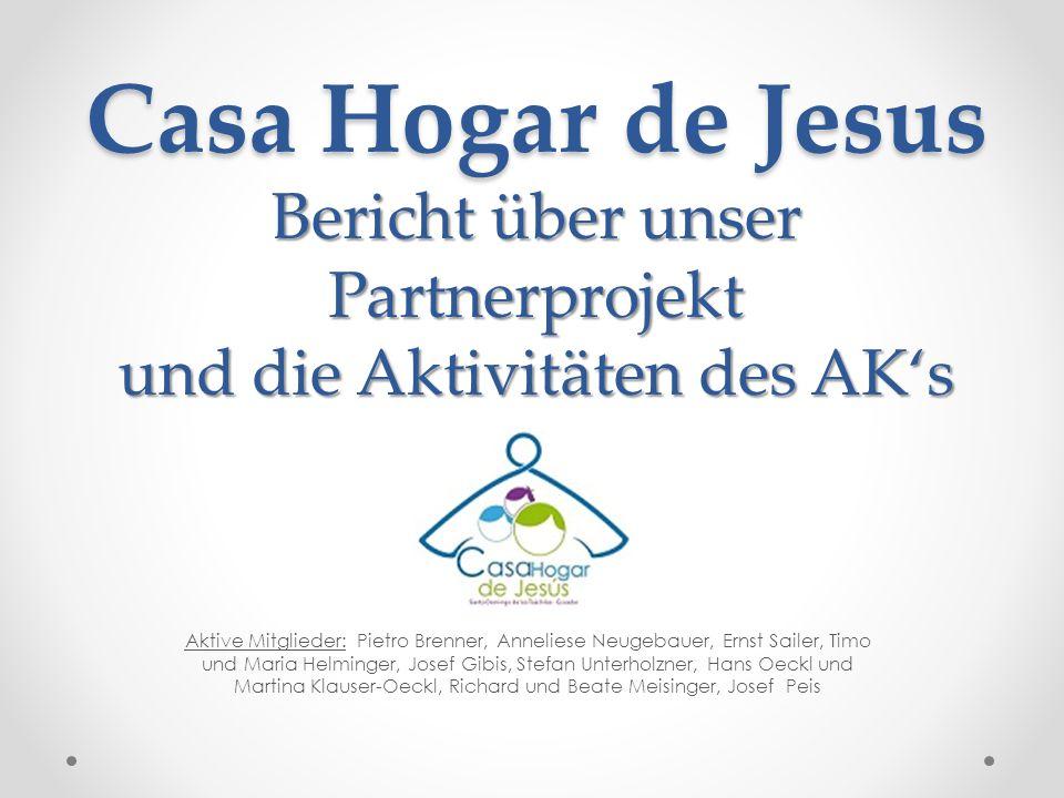 Casa Hogar de Jesus Bericht über unser Partnerprojekt und die Aktivitäten des AK's Aktive Mitglieder: Pietro Brenner, Anneliese Neugebauer, Ernst Sail