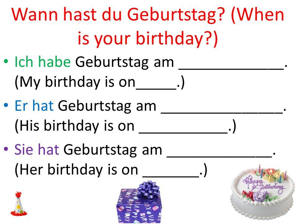 Wann hast du Geburtstag? (When is your birthday?) Ich habe Geburtstag am _____________. (My birthday is on_____.) Er hat Geburtstag am _______________