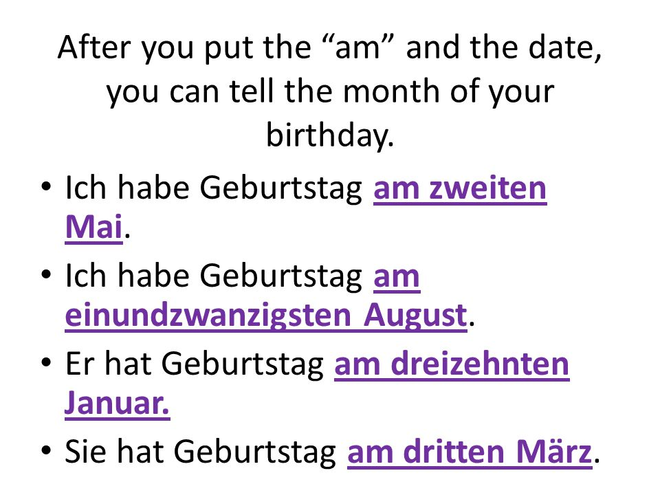 """After you put the """"am"""" and the date, you can tell the month of your birthday. Ich habe Geburtstag am zweiten Mai. Ich habe Geburtstag am einundzwanzig"""