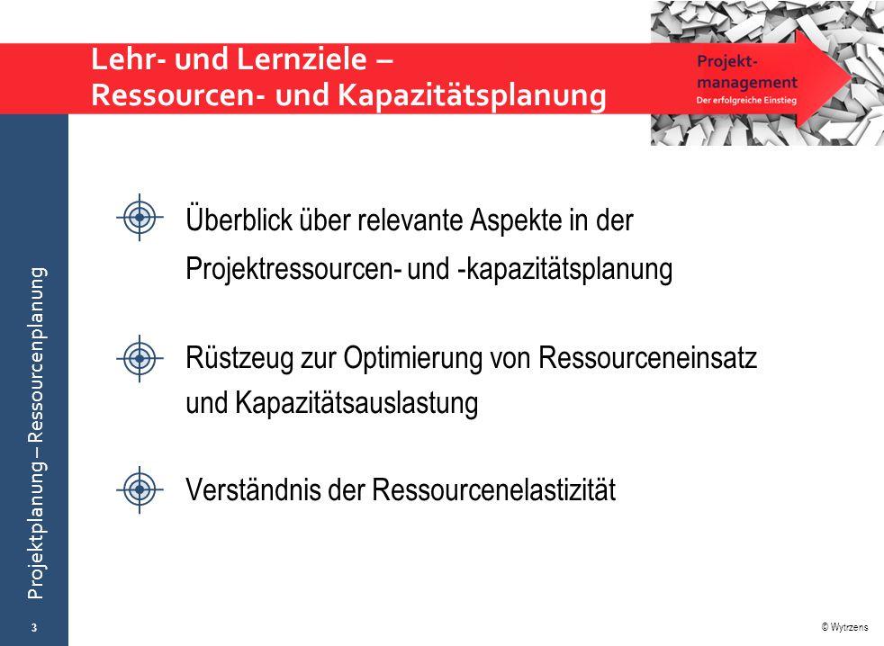 © Wytrzens Projektplanung – Ressourcenplanung Lehr- und Lernziele – Ressourcen- und Kapazitätsplanung 3 Überblick über relevante Aspekte in der Projek