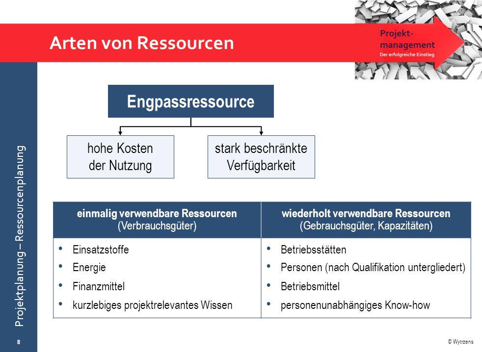 © Wytrzens Projektplanung – Ressourcenplanung Arten von Ressourcen 8 Engpassressource hohe Kosten der Nutzung stark beschränkte Verfügbarkeit einmalig