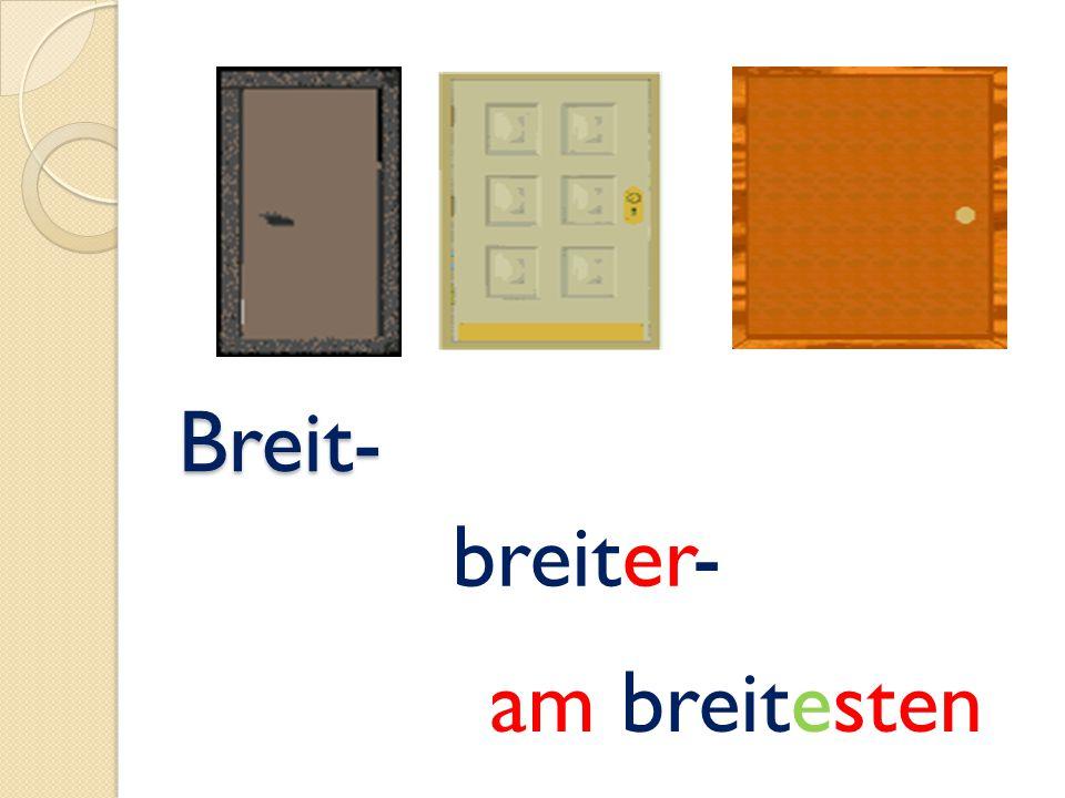 Breit- Breit- breiter- am breitesten