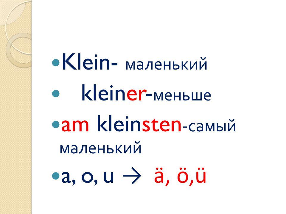 Klein- маленький kleiner- меньше am kleinsten - самый маленький a, o, u → ä, ö,ü