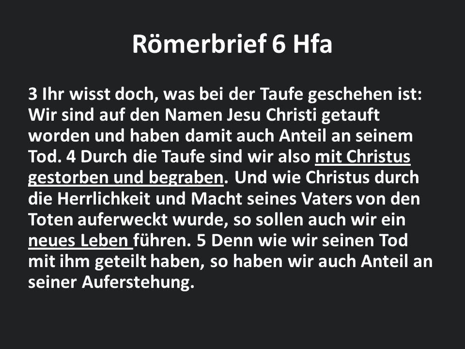 Römerbrief 6 Hfa 3 Ihr wisst doch, was bei der Taufe geschehen ist: Wir sind auf den Namen Jesu Christi getauft worden und haben damit auch Anteil an