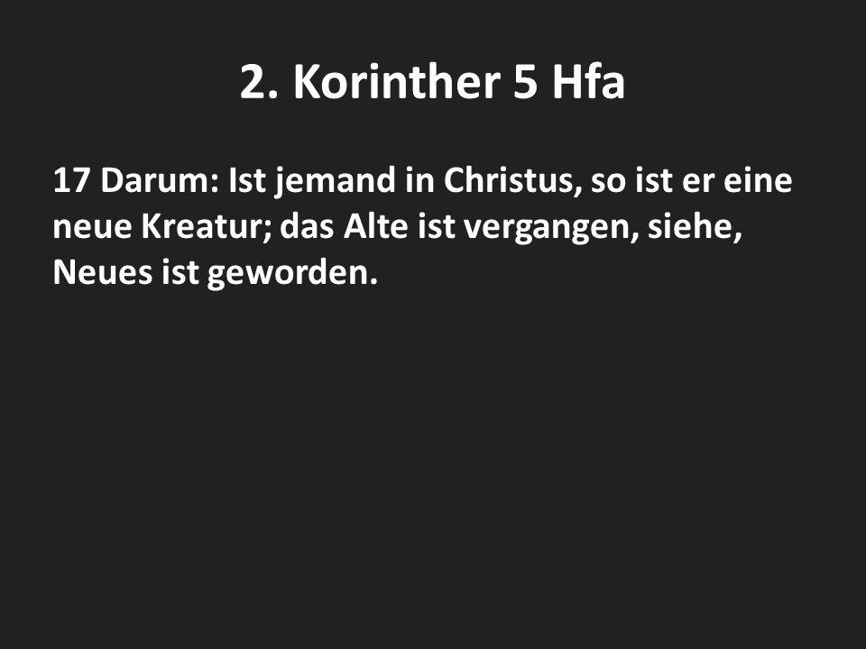 2. Korinther 5 Hfa 17 Darum: Ist jemand in Christus, so ist er eine neue Kreatur; das Alte ist vergangen, siehe, Neues ist geworden.