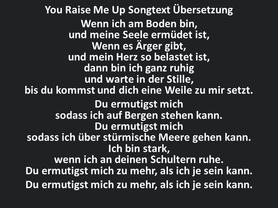 You Raise Me Up Songtext Übersetzung Wenn ich am Boden bin, und meine Seele ermüdet ist, Wenn es Ärger gibt, und mein Herz so belastet ist, dann bin i