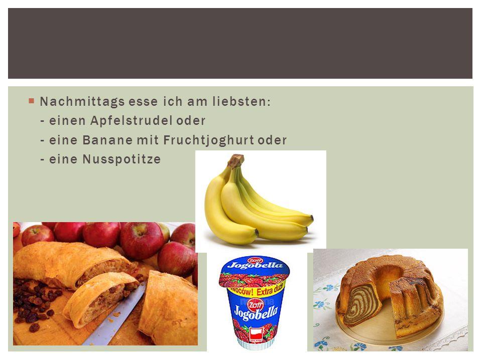  Nachmittags esse ich am liebsten: - einen Apfelstrudel oder - eine Banane mit Fruchtjoghurt oder - eine Nusspotitze
