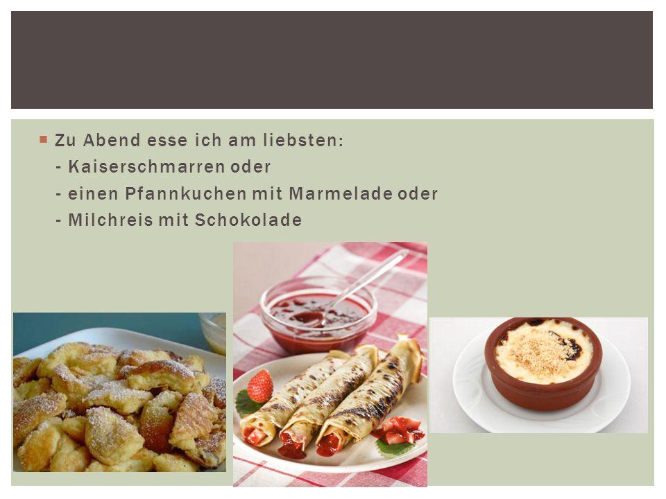  Zu Abend esse ich am liebsten: - Kaiserschmarren oder - einen Pfannkuchen mit Marmelade oder - Milchreis mit Schokolade