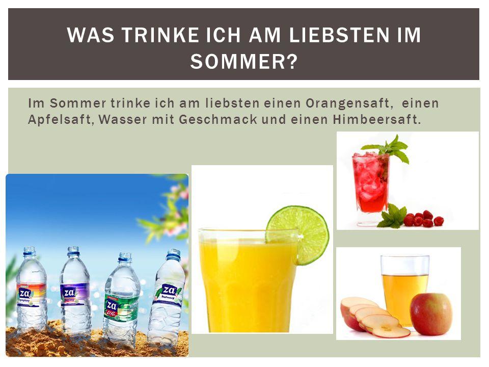 Im Sommer trinke ich am liebsten einen Orangensaft, einen Apfelsaft, Wasser mit Geschmack und einen Himbeersaft.