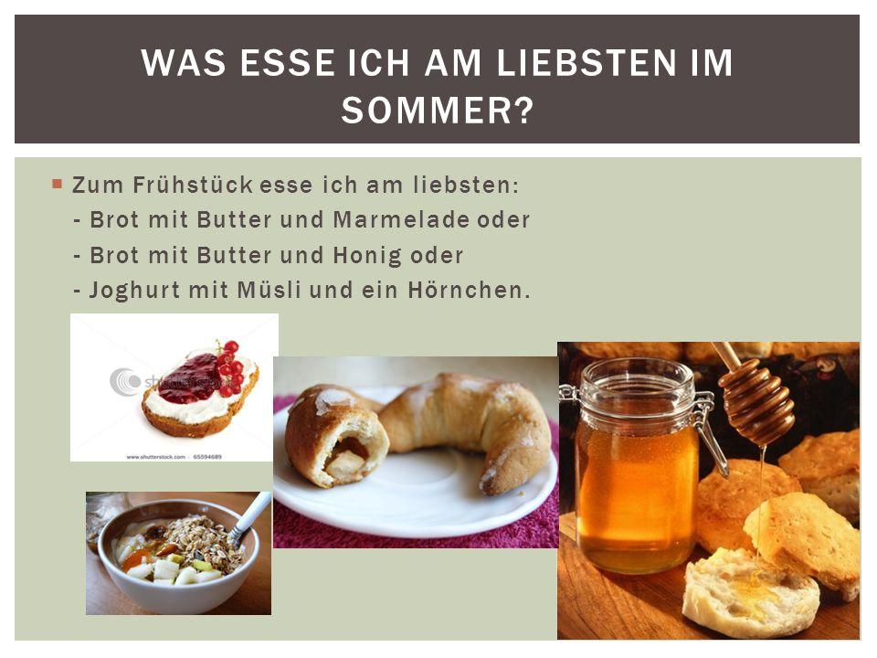  Zum Frühstück esse ich am liebsten: - Brot mit Butter und Marmelade oder - Brot mit Butter und Honig oder - Joghurt mit Müsli und ein Hörnchen.