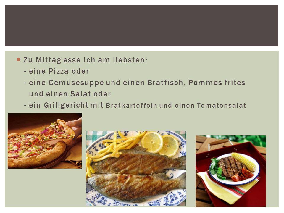  Zu Mittag esse ich am liebsten: - eine Pizza oder - eine Gemüsesuppe und einen Bratfisch, Pommes frites und einen Salat oder - ein Grillgericht mit Bratkartoffeln und einen Tomatensalat