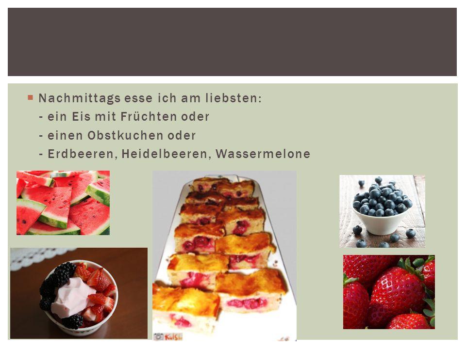  Nachmittags esse ich am liebsten: - ein Eis mit Früchten oder - einen Obstkuchen oder - Erdbeeren, Heidelbeeren, Wassermelone