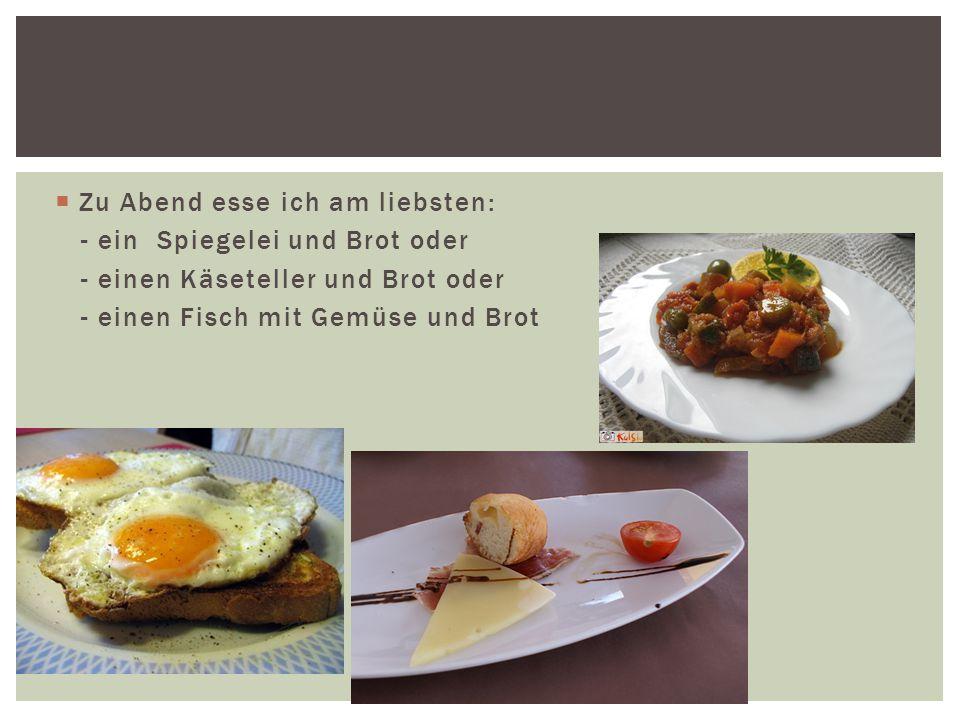  Zu Abend esse ich am liebsten: - ein Spiegelei und Brot oder - einen Käseteller und Brot oder - einen Fisch mit Gemüse und Brot
