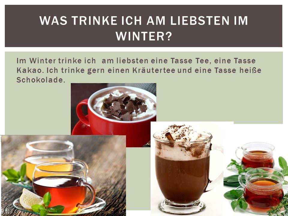 Im Winter trinke ich am liebsten eine Tasse Tee, eine Tasse Kakao.