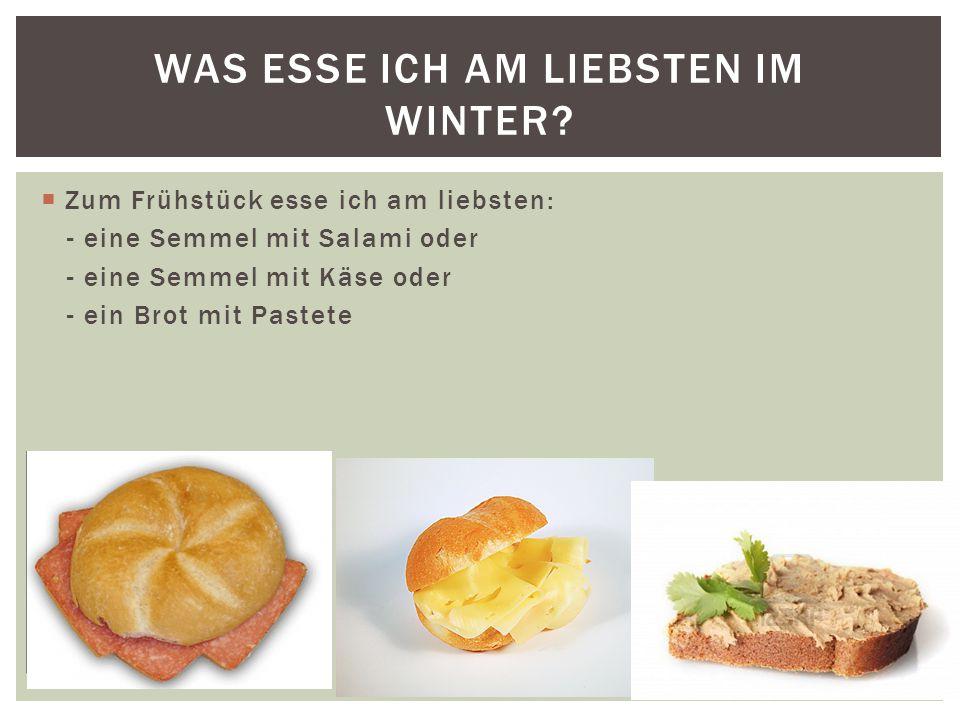  Zum Frühstück esse ich am liebsten: - eine Semmel mit Salami oder - eine Semmel mit Käse oder - ein Brot mit Pastete WAS ESSE ICH AM LIEBSTEN IM WINTER?