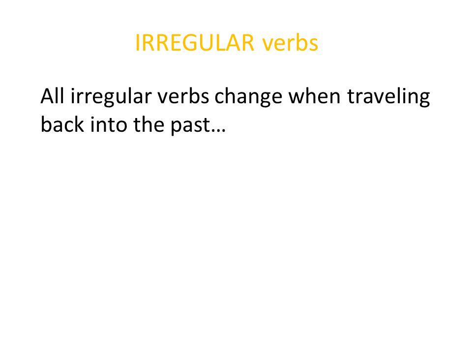 All irregular verbs change when traveling back into the past…