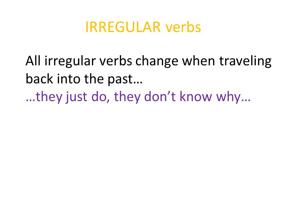 IRREGULAR verbs All irregular verbs change when traveling back into the past… …they just do, they don't know why…