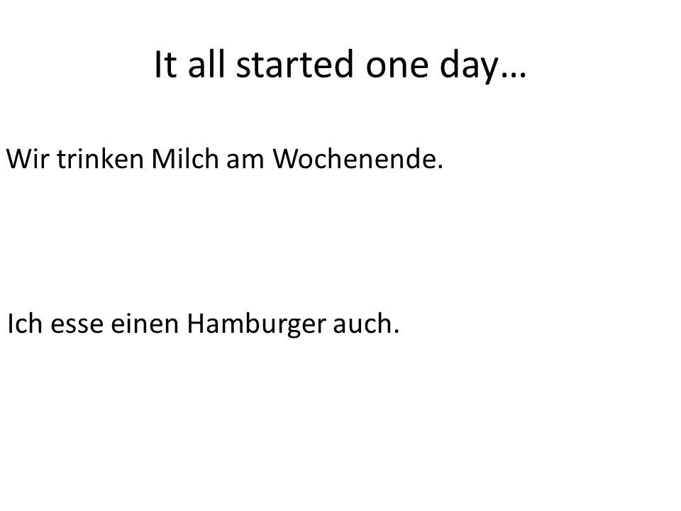 It all started one day… Wir trinken Milch am Wochenende. Ich esse einen Hamburger auch.