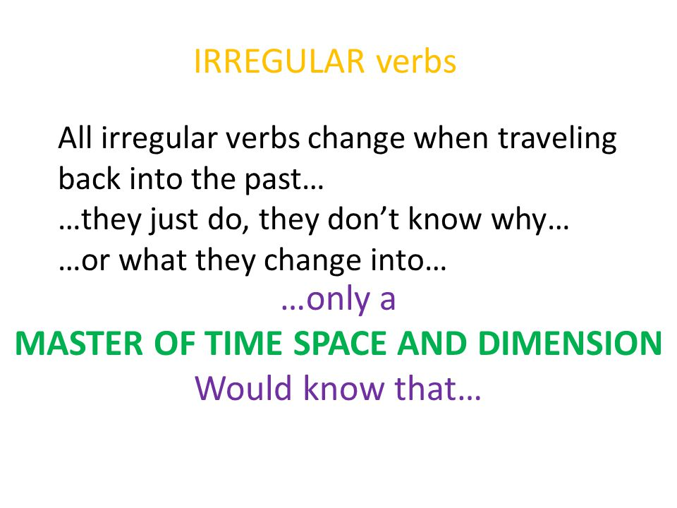 IRREGULAR verbs All irregular verbs change when traveling back into the past… …they just do, they don't know why… …or what they change into… …only a MASTER OF TIME SPACE AND DIMENSION Would know that…